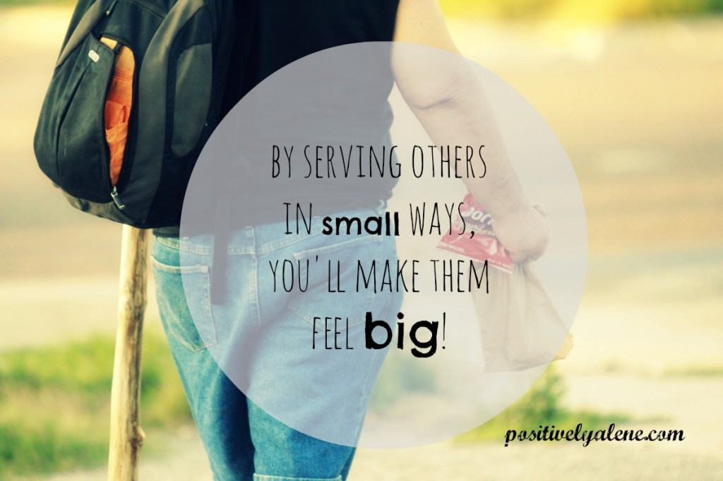 By serving others in small ways, you make them feel big.