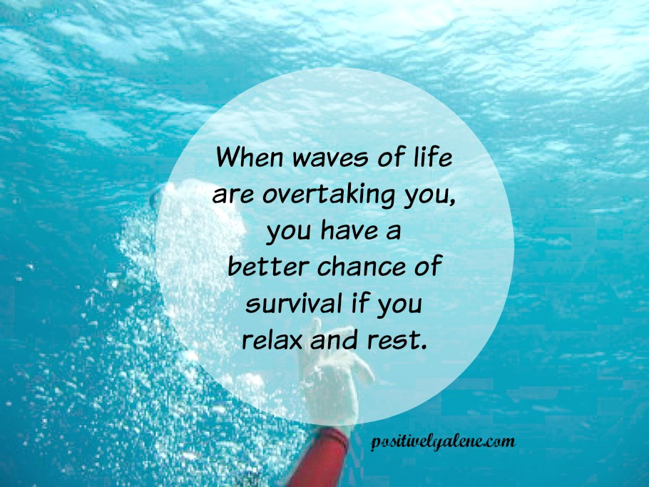 When waves of life overtake, relax and rest.