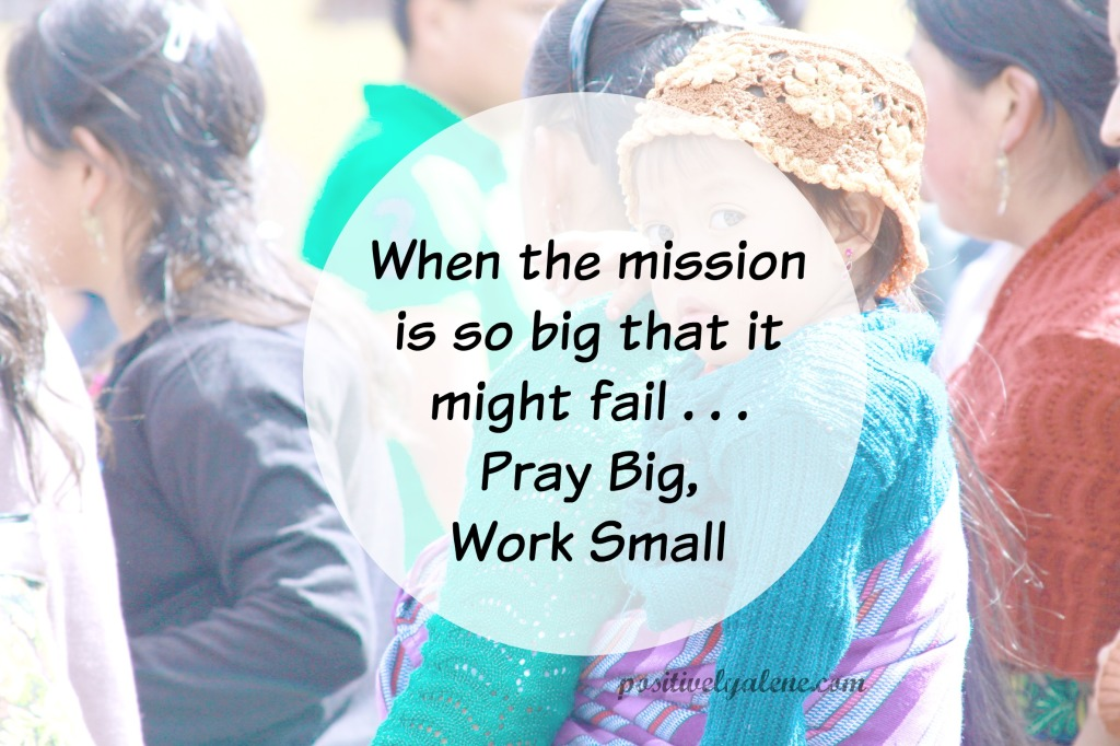When overwhelming days overtake you -- pray big, work small.
