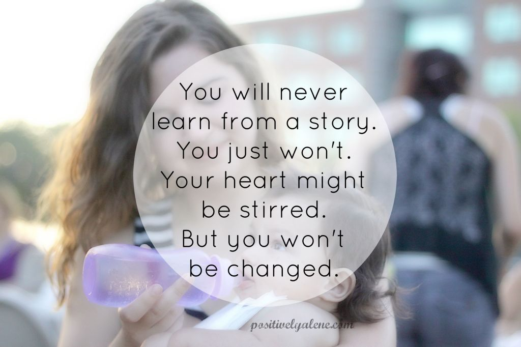 You will never learn what you need to from a story I tell or from a missionary living elsewhere. You just won't. Your heart might be stirred. But you won't be changed.